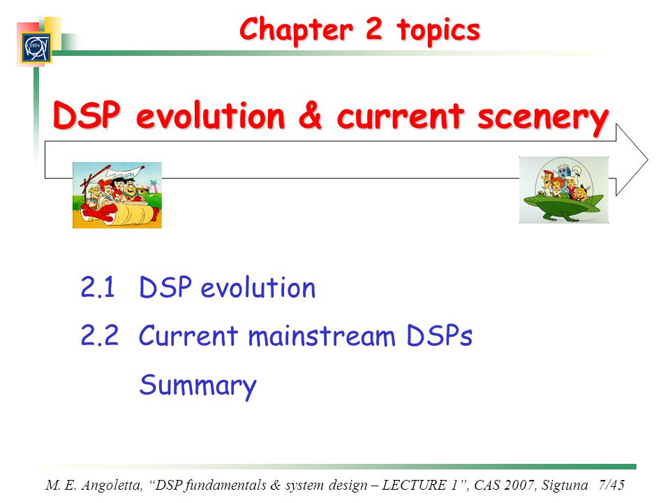 "M. E. Angoletta, ""DSP fundamentals & system design – LECTURE 1"", CAS 2007, Sigtuna 7/45 Chapter 2 topics DSP evolution & current scenery 2.1DSP evolut"