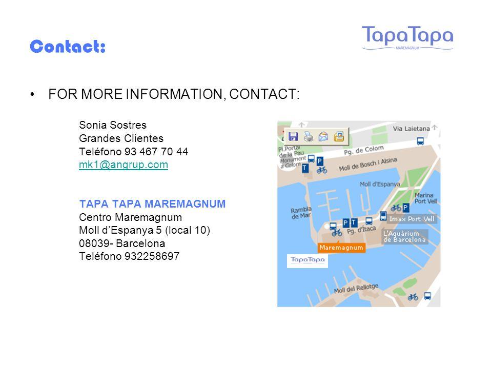 Contact: FOR MORE INFORMATION, CONTACT: Sonia Sostres Grandes Clientes Teléfono 93 467 70 44 mk1@angrup.com TAPA TAPA MAREMAGNUM Centro Maremagnum Moll d'Espanya 5 (local 10) 08039- Barcelona Teléfono 932258697