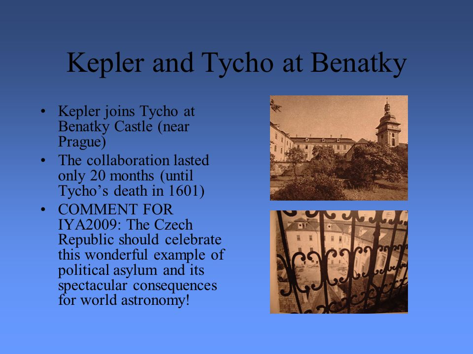 Kepler and Tycho at Benatky Kepler joins Tycho at Benatky Castle (near Prague) The collaboration lasted only 20 months (until Tycho's death in 1601) COMMENT FOR IYA2009: The Czech Republic should celebrate this wonderful example of political asylum and its spectacular consequences for world astronomy!