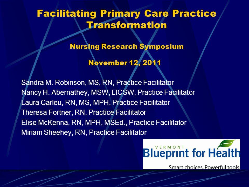 Facilitating Primary Care Practice Transformation Nursing Research Symposium November 12, 2011 Sandra M.