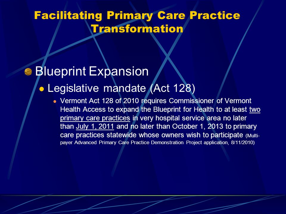 Facilitating Primary Care Practice Transformation Blueprint Expansion Legislative mandate (Act 128) Vermont Act 128 of 2010 requires Commissioner of Vermont Health Access to expand the Blueprint for Health to at least two primary care practices in very hospital service area no later than July 1, 2011 and no later than October 1, 2013 to primary care practices statewide whose owners wish to participate (Multi- payer Advanced Primary Care Practice Demonstration Project application, 8/11/2010)