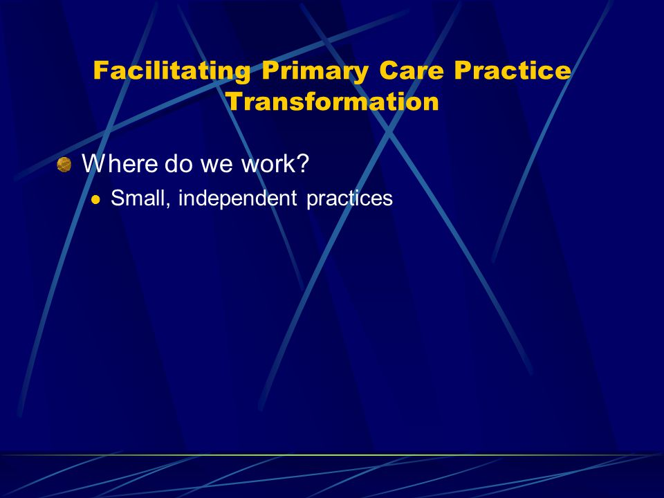 Facilitating Primary Care Practice Transformation Where do we work? Small, independent practices
