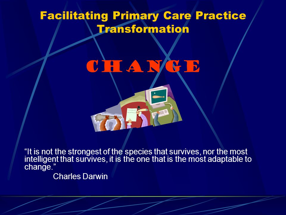 Facilitating Primary Care Practice Transformation CHANGE It is not the strongest of the species that survives, nor the most intelligent that survives, it is the one that is the most adaptable to change. Charles Darwin