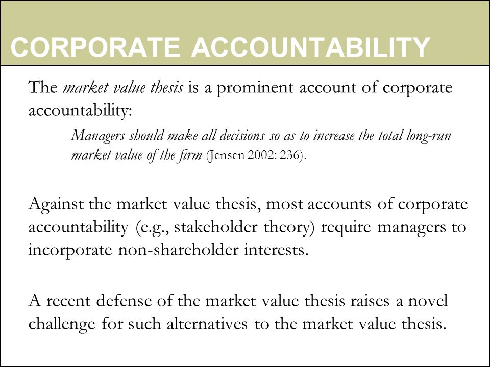 CORPORATE ACCOUNTABILITY The market value thesis is a prominent account of corporate accountability: Managers should make all decisions so as to increase the total long-run market value of the firm (Jensen 2002: 236).