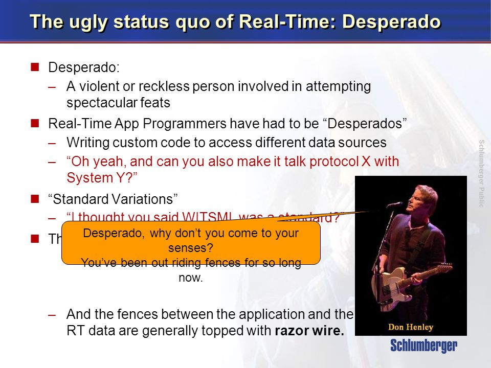 Schlumberger Public The ugly status quo of Real-Time: Desperado Desperado: –A violent or reckless person involved in attempting spectacular feats Real-Time App Programmers have had to be Desperados –Writing custom code to access different data sources – Oh yeah, and can you also make it talk protocol X with System Y Standard Variations – I thought you said WITSML was a standard The wisdom of the Eagles –And the fences between the application and the RT data are generally topped with razor wire.