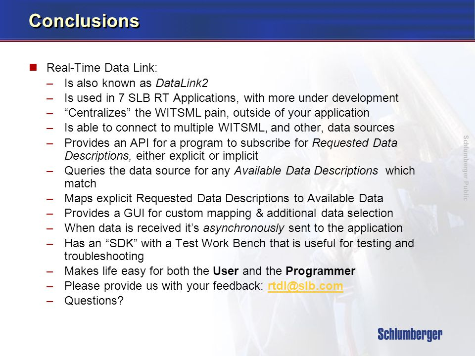 Schlumberger Public Conclusions Real-Time Data Link: –Is also known as DataLink2 –Is used in 7 SLB RT Applications, with more under development – Centralizes the WITSML pain, outside of your application –Is able to connect to multiple WITSML, and other, data sources –Provides an API for a program to subscribe for Requested Data Descriptions, either explicit or implicit –Queries the data source for any Available Data Descriptions which match –Maps explicit Requested Data Descriptions to Available Data –Provides a GUI for custom mapping & additional data selection –When data is received it's asynchronously sent to the application –Has an SDK with a Test Work Bench that is useful for testing and troubleshooting –Makes life easy for both the User and the Programmer –Please provide us with your feedback: rtdl@slb.comrtdl@slb.com –Questions