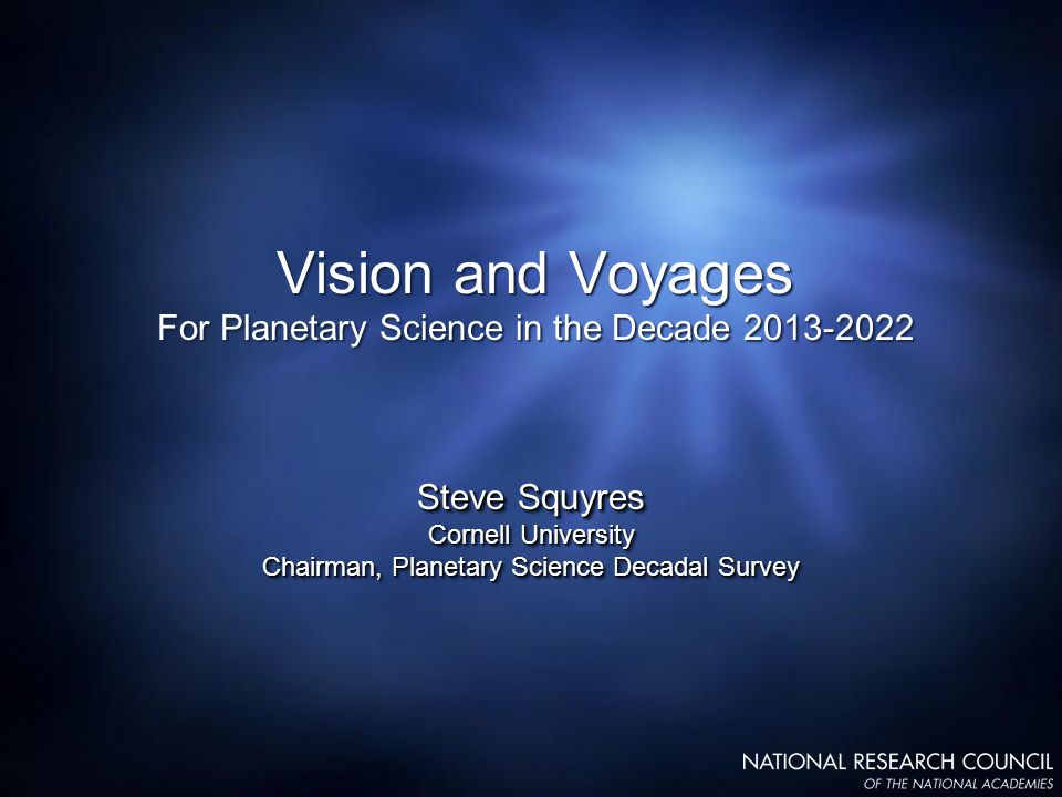 Vision and Voyages For Planetary Science in the Decade 2013-2022 Steve Squyres Cornell University Chairman, Planetary Science Decadal Survey Steve Squyres Cornell University Chairman, Planetary Science Decadal Survey