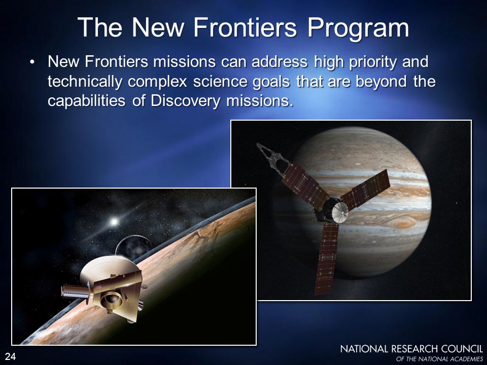 24 New Frontiers missions can address high priority and technically complex science goals that are beyond the capabilities of Discovery missions. The