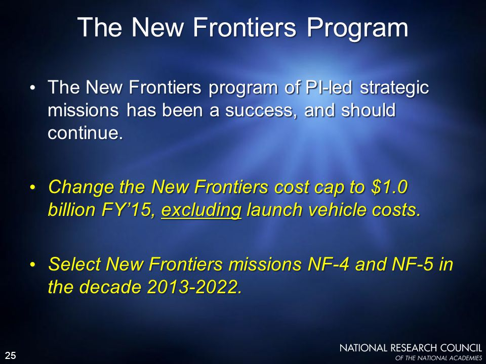 25 The New Frontiers program of PI-led strategic missions has been a success, and should continue. Change the New Frontiers cost cap to $1.0 billion F