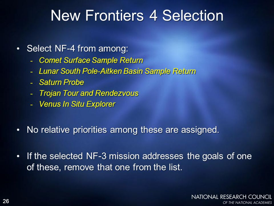 26 Select NF-4 from among: - Comet Surface Sample Return - Lunar South Pole-Aitken Basin Sample Return - Saturn Probe - Trojan Tour and Rendezvous - Venus In Situ Explorer No relative priorities among these are assigned.