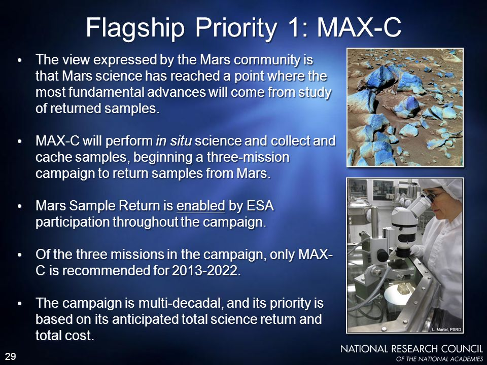 29 Flagship Priority 1: MAX-C The view expressed by the Mars community is that Mars science has reached a point where the most fundamental advances will come from study of returned samples.
