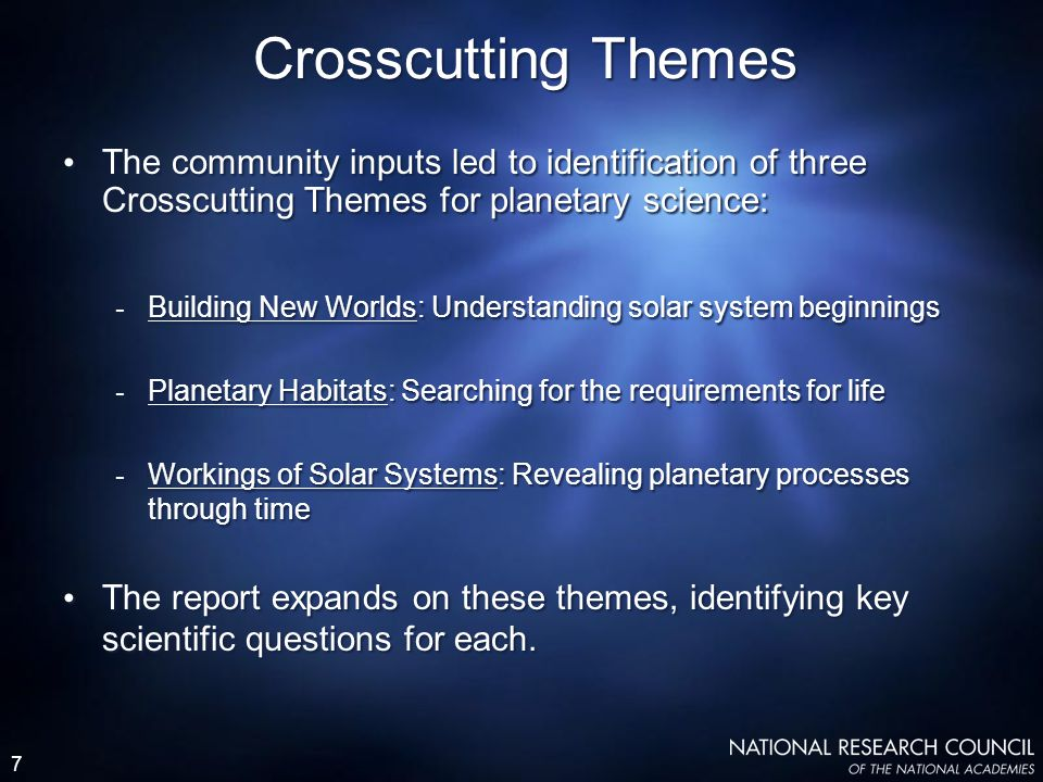 7 Crosscutting Themes The community inputs led to identification of three Crosscutting Themes for planetary science: - Building New Worlds: Understanding solar system beginnings - Planetary Habitats: Searching for the requirements for life - Workings of Solar Systems: Revealing planetary processes through time The report expands on these themes, identifying key scientific questions for each.