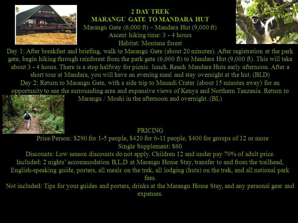 2 DAY TREK MARANGU GATE TO MANDARA HUT Marangu Gate (6,000 ft) – Mandara Hut (9,000 ft) Ascent hiking time: 3 - 4 hours Habitat: Montane forest Day 1: After breakfast and briefing, walk to Marangu Gate (about 20 minutes).
