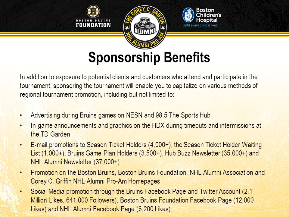 Sponsorship Benefits In addition to exposure to potential clients and customers who attend and participate in the tournament, sponsoring the tournament will enable you to capitalize on various methods of regional tournament promotion, including but not limited to: Advertising during Bruins games on NESN and 98.5 The Sports Hub In-game announcements and graphics on the HDX during timeouts and intermissions at the TD Garden E-mail promotions to Season Ticket Holders (4,000+), the Season Ticket Holder Waiting List (1,000+), Bruins Game Plan Holders (3,500+), Hub Buzz Newsletter (35,000+) and NHL Alumni Newsletter (37,000+) Promotion on the Boston Bruins, Boston Bruins Foundation, NHL Alumni Association and Corey C.