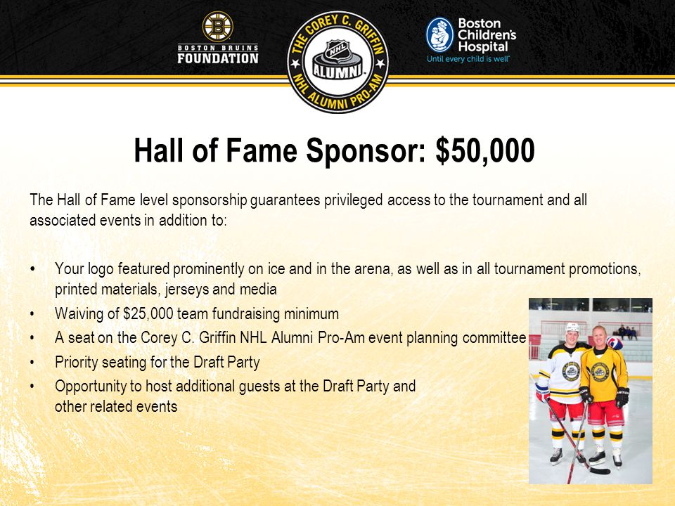 Hall of Fame Sponsor: $50,000 The Hall of Fame level sponsorship guarantees privileged access to the tournament and all associated events in addition to: Your logo featured prominently on ice and in the arena, as well as in all tournament promotions, printed materials, jerseys and media Waiving of $25,000 team fundraising minimum A seat on the Corey C.