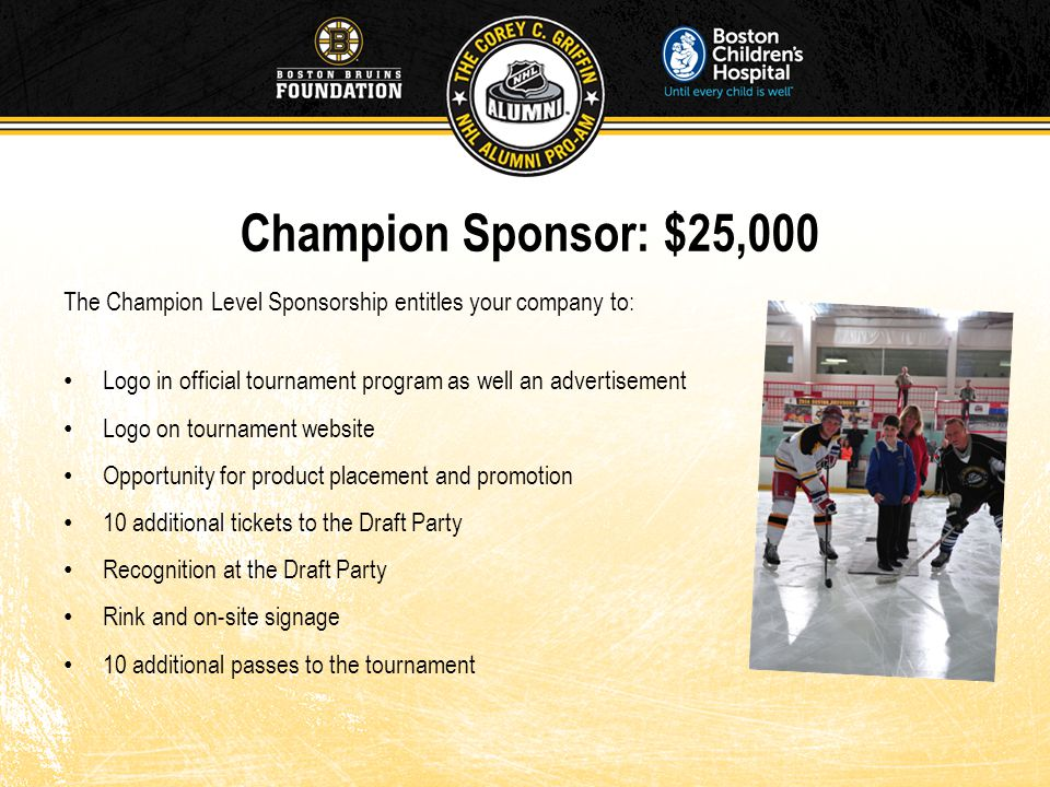 Champion Sponsor: $25,000 The Champion Level Sponsorship entitles your company to: Logo in official tournament program as well an advertisement Logo on tournament website Opportunity for product placement and promotion 10 additional tickets to the Draft Party Recognition at the Draft Party Rink and on-site signage 10 additional passes to the tournament