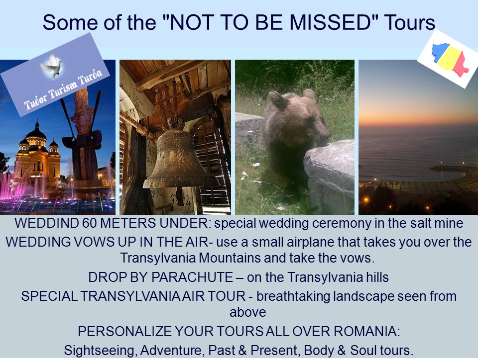 Some of the NOT TO BE MISSED Tours WEDDIND 60 METERS UNDER: special wedding ceremony in the salt mine WEDDING VOWS UP IN THE AIR- use a small airplane that takes you over the Transylvania Mountains and take the vows.