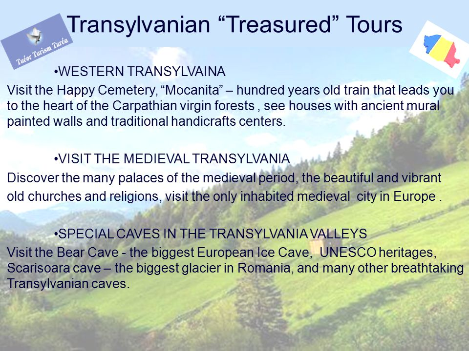 WESTERN TRANSYLVAINA Visit the Happy Cemetery, Mocanita – hundred years old train that leads you to the heart of the Carpathian virgin forests, see houses with ancient mural painted walls and traditional handicrafts centers.