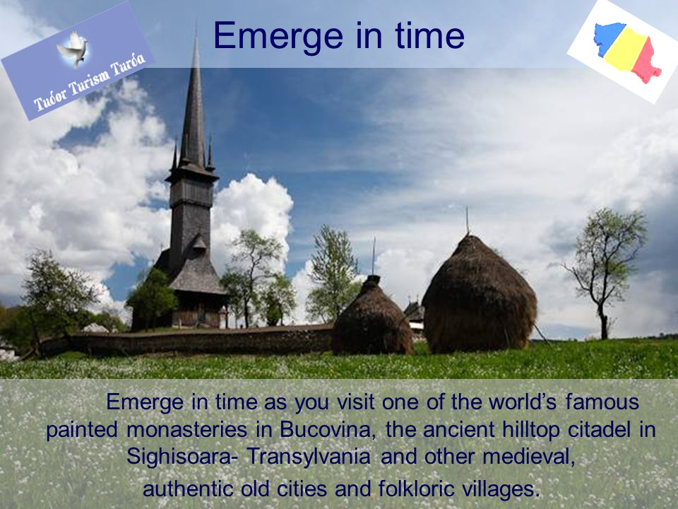 Emerge in time as you visit one of the world's famous painted monasteries in Bucovina, the ancient hilltop citadel in Sighisoara- Transylvania and other medieval, authentic old cities and folkloric villages.