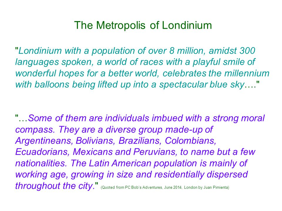 The Metropolis of Londinium Londinium with a population of over 8 million, amidst 300 languages spoken, a world of races with a playful smile of wonderful hopes for a better world, celebrates the millennium with balloons being lifted up into a spectacular blue sky…. …Some of them are individuals imbued with a strong moral compass.