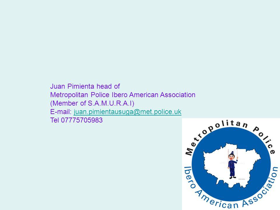 Juan Pimienta head of Metropolitan Police Ibero American Association (Member of S.A.M.U.R.A.I) E-mail: juan.pimientausuga@met.police.ukjuan.pimientausuga@met.police.uk Tel 07775705983