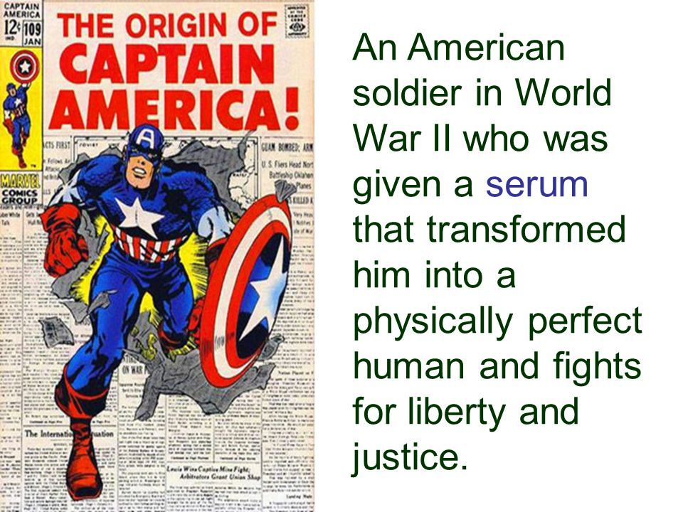 An American soldier in World War II who was given a serum that transformed him into a physically perfect human and fights for liberty and justice.