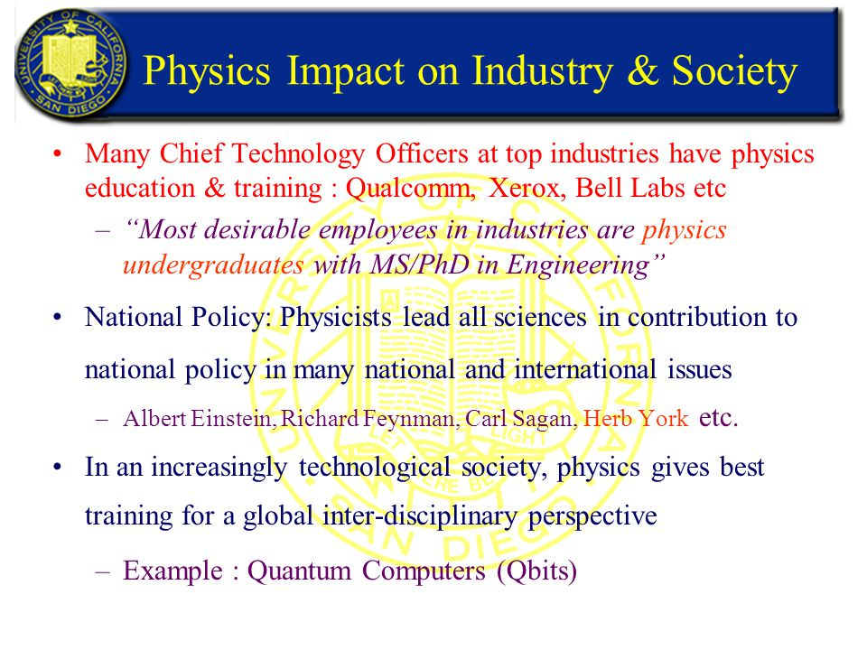 Physics Impact on Industry & Society Many Chief Technology Officers at top industries have physics education & training : Qualcomm, Xerox, Bell Labs etc – Most desirable employees in industries are physics undergraduates with MS/PhD in Engineering National Policy: Physicists lead all sciences in contribution to national policy in many national and international issues –Albert Einstein, Richard Feynman, Carl Sagan, Herb York etc.
