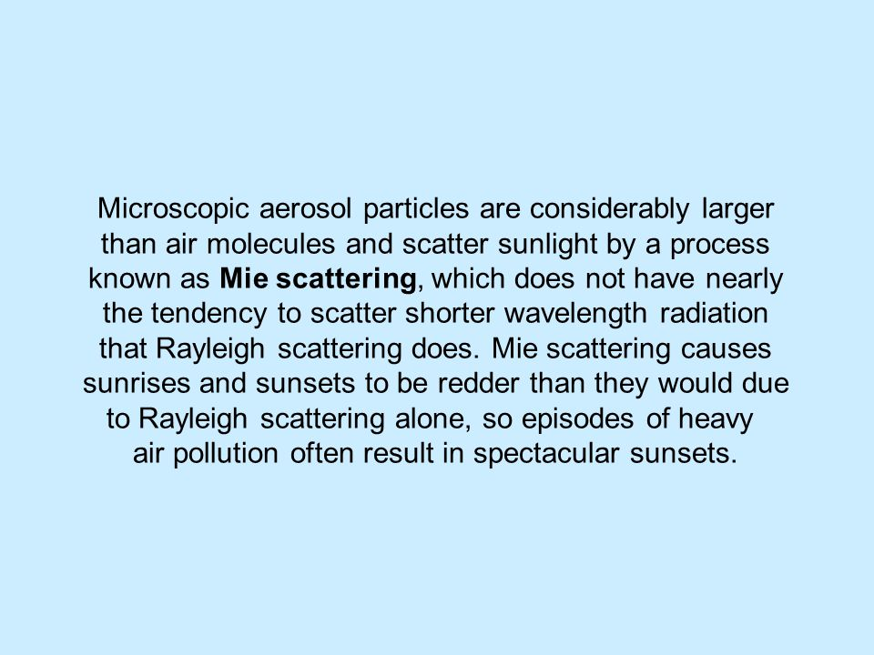 Microscopic aerosol particles are considerably larger than air molecules and scatter sunlight by a process known as Mie scattering, which does not have nearly the tendency to scatter shorter wavelength radiation that Rayleigh scattering does.