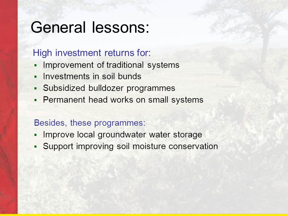 General lessons: High investment returns for:  Improvement of traditional systems  Investments in soil bunds  Subsidized bulldozer programmes  Permanent head works on small systems Besides, these programmes:  Improve local groundwater water storage  Support improving soil moisture conservation