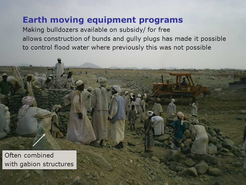 Earth moving equipment programs Making bulldozers available on subsidy/ for free allows construction of bunds and gully plugs has made it possible to control flood water where previously this was not possible Often combined with gabion structures