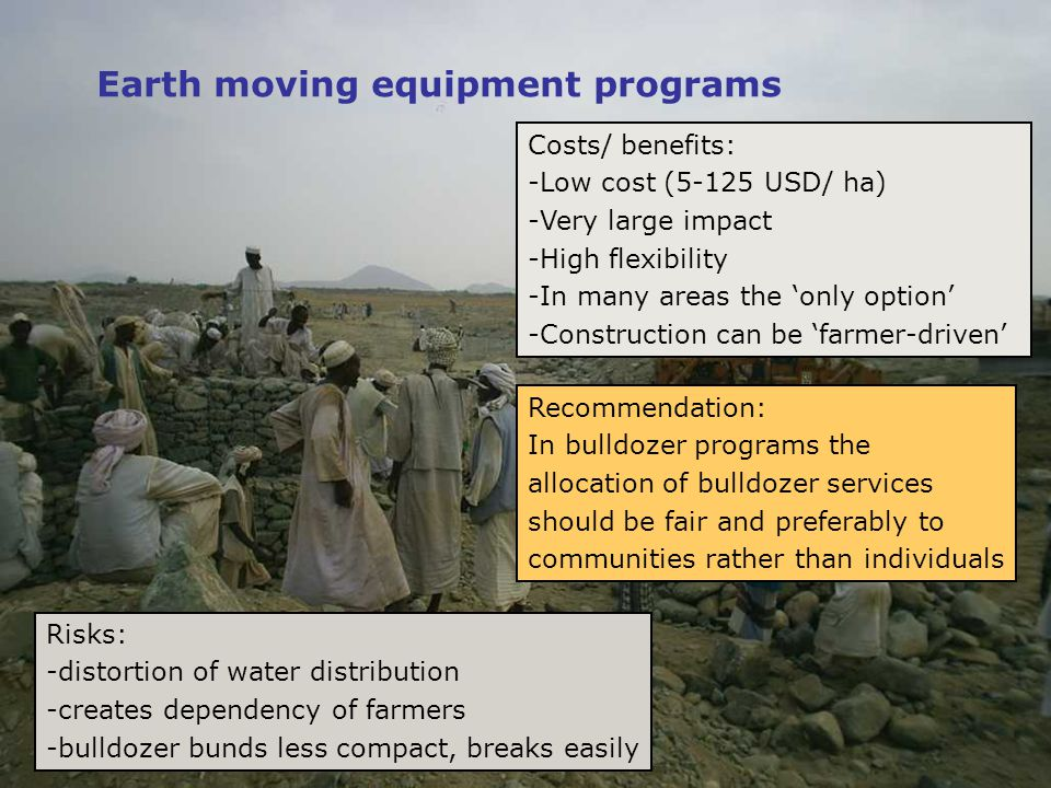 Earth moving equipment programs Risks: -distortion of water distribution -creates dependency of farmers -bulldozer bunds less compact, breaks easily Costs/ benefits: -Low cost (5-125 USD/ ha) -Very large impact -High flexibility -In many areas the 'only option' -Construction can be 'farmer-driven' Recommendation: In bulldozer programs the allocation of bulldozer services should be fair and preferably to communities rather than individuals