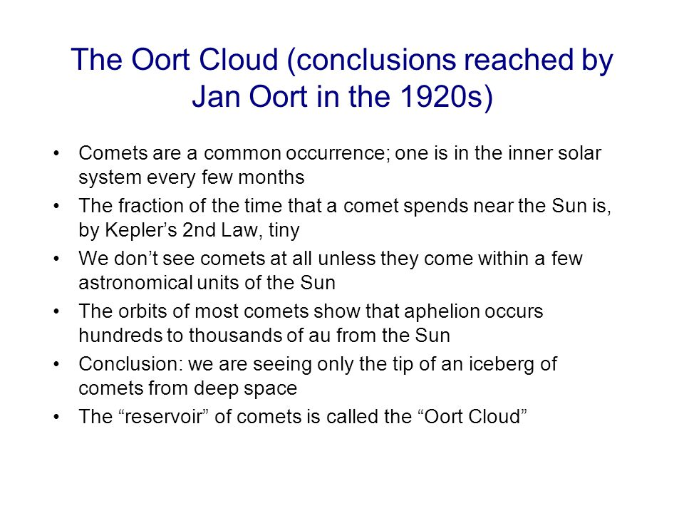 The Oort Cloud (conclusions reached by Jan Oort in the 1920s) Comets are a common occurrence; one is in the inner solar system every few months The fr