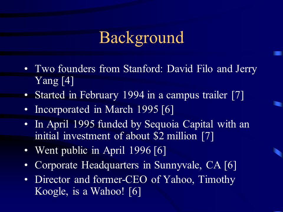 Background Two founders from Stanford: David Filo and Jerry Yang [4] Started in February 1994 in a campus trailer [7] Incorporated in March 1995 [6] I