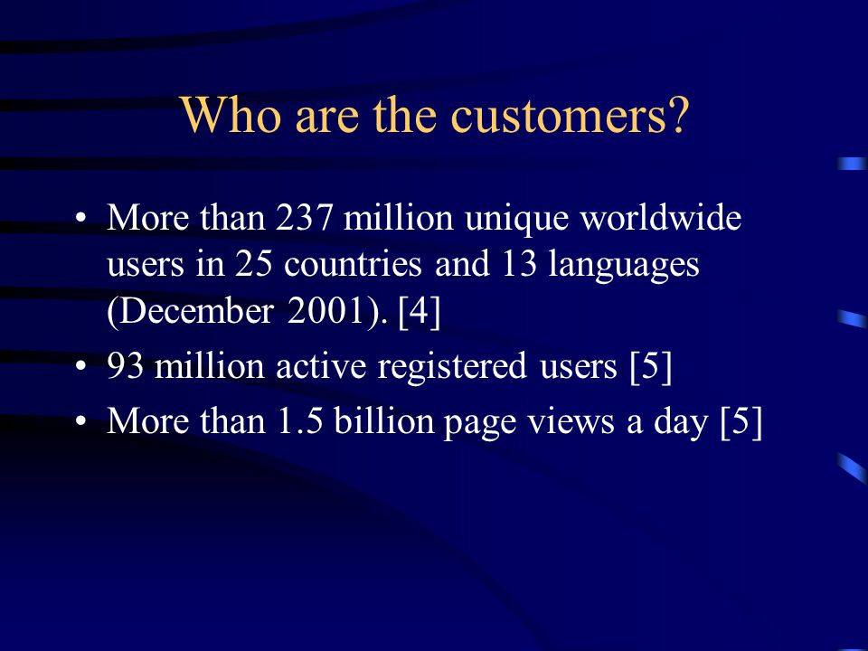 Who are the customers? More than 237 million unique worldwide users in 25 countries and 13 languages (December 2001). [4] 93 million active registered