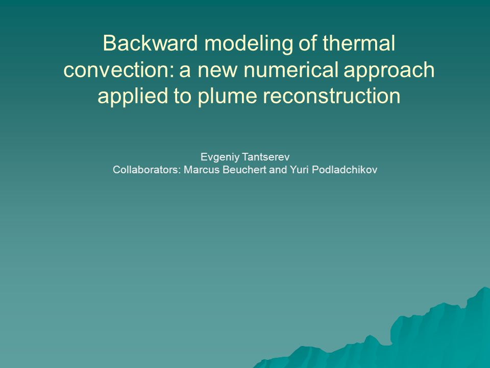 Backward modeling of thermal convection: a new numerical approach applied to plume reconstruction Evgeniy Tantserev Collaborators: Marcus Beuchert and Yuri Podladchikov
