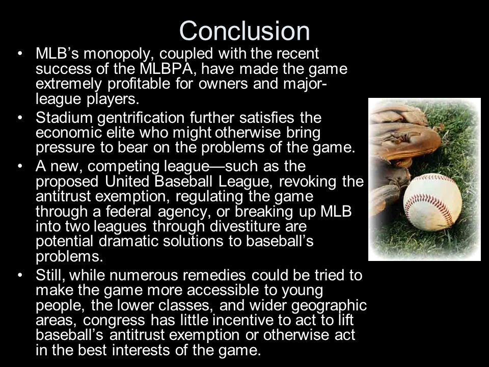Conclusion MLB's monopoly, coupled with the recent success of the MLBPA, have made the game extremely profitable for owners and major- league players.