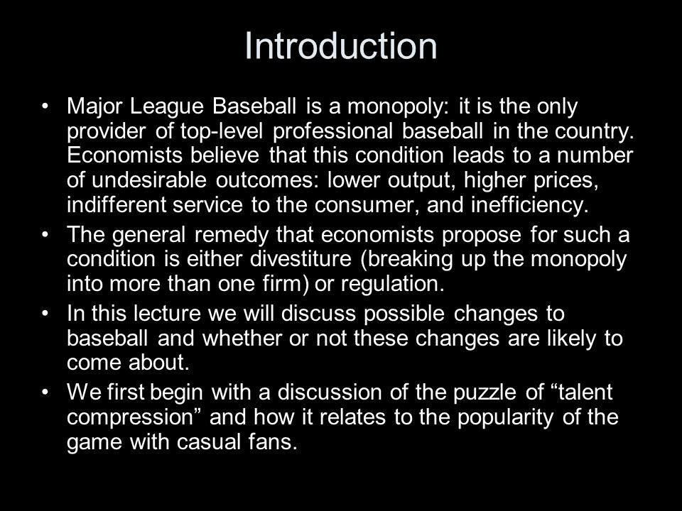 Introduction Major League Baseball is a monopoly: it is the only provider of top-level professional baseball in the country.