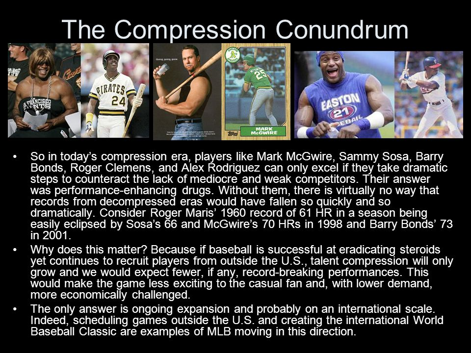 The Compression Conundrum So in today's compression era, players like Mark McGwire, Sammy Sosa, Barry Bonds, Roger Clemens, and Alex Rodriguez can only excel if they take dramatic steps to counteract the lack of mediocre and weak competitors.