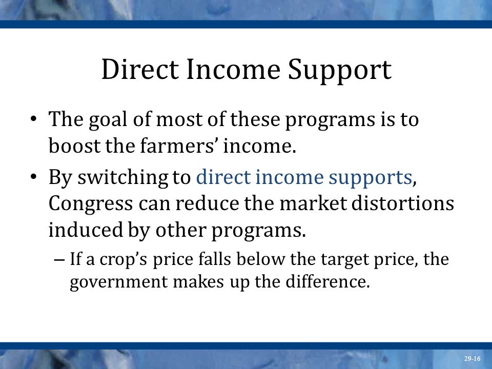 29-16 Direct Income Support The goal of most of these programs is to boost the farmers' income. By switching to direct income supports, Congress can r