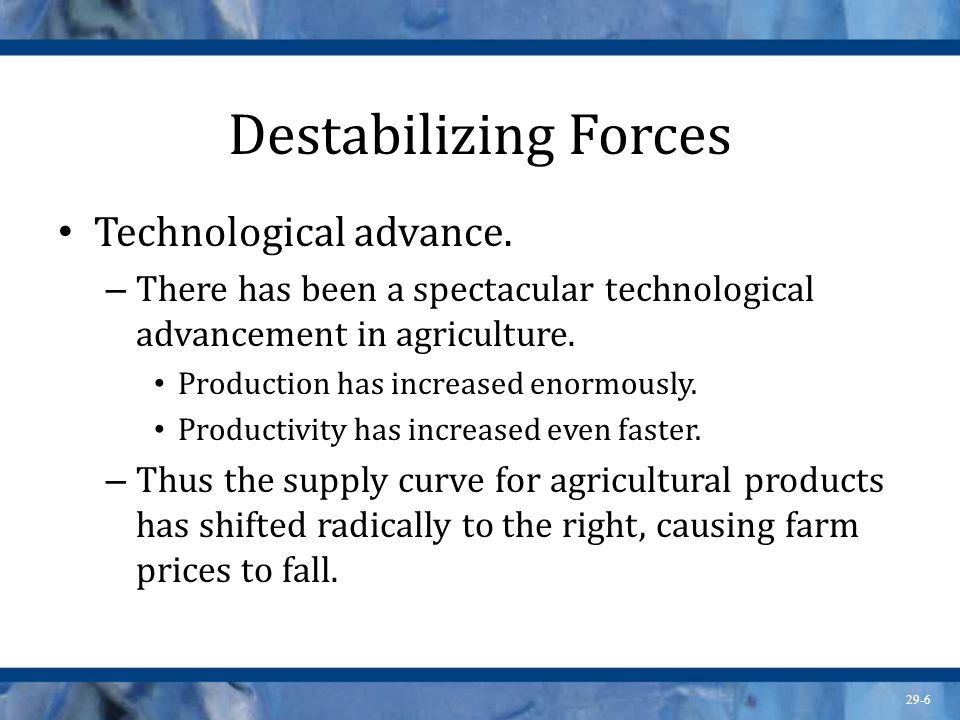 29-6 Destabilizing Forces Technological advance. – There has been a spectacular technological advancement in agriculture. Production has increased eno
