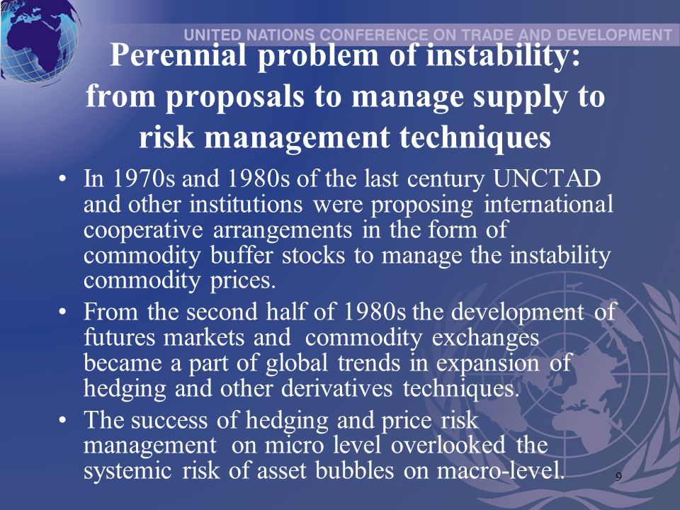 9 Perennial problem of instability: from proposals to manage supply to risk management techniques In 1970s and 1980s of the last century UNCTAD and other institutions were proposing international cooperative arrangements in the form of commodity buffer stocks to manage the instability commodity prices.