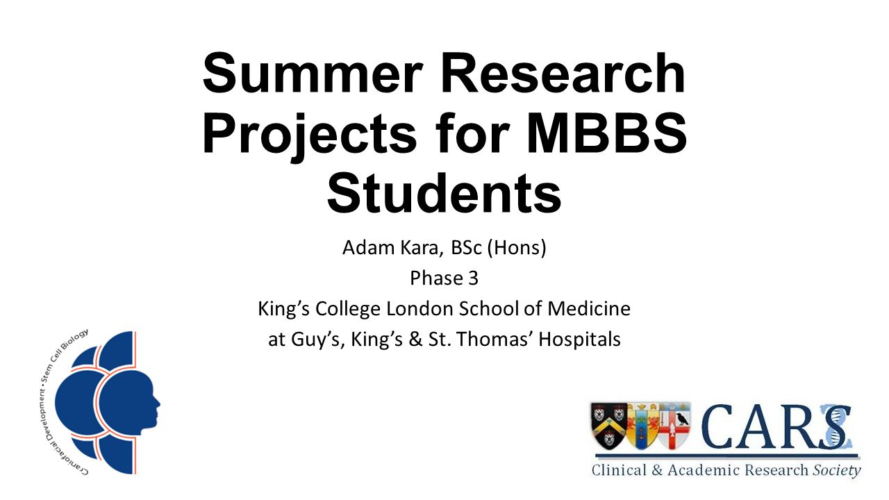 Summer Research Projects for MBBS Students Adam Kara, BSc (Hons) Phase 3 King's College London School of Medicine at Guy's, King's & St.