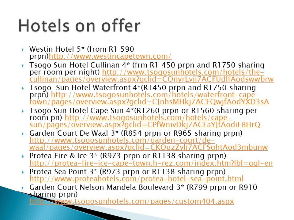  Westin Hotel 5* (from R1 590 prpn)http://www.westincapetown.com/http://www.westincapetown.com/  Tsogo Sun Hotel Cullinan 4* (frm R1 450 prpn and R1750 sharing per room per night) http://www.tsogosunhotels.com/hotels/the- cullinan/pages/overview.aspx gclid=COnyrLvjj7ACFUdlfAodswwbrwhttp://www.tsogosunhotels.com/hotels/the- cullinan/pages/overview.aspx gclid=COnyrLvjj7ACFUdlfAodswwbrw  Tsogo Sun Hotel Waterfront 4*(R1450 prpn and R1750 sharing prpn) http://www.tsogosunhotels.com/hotels/waterfront-cape- town/pages/overview.aspx gclid=CJnhsMHkj7ACFQwjfAodYXD3sAhttp://www.tsogosunhotels.com/hotels/waterfront-cape- town/pages/overview.aspx gclid=CJnhsMHkj7ACFQwjfAodYXD3sA  Tsogo Sun Hotel Cape Sun 4*(R1260 prpn or R1560 sharing per room pn) http://www.tsogosunhotels.com/hotels/cape- sun/pages/overview.aspx gclid=CPfWmvDkj7ACFaYJtAodiF8HrQhttp://www.tsogosunhotels.com/hotels/cape- sun/pages/overview.aspx gclid=CPfWmvDkj7ACFaYJtAodiF8HrQ  Garden Court De Waal 3* (R854 prpn or R965 sharing prpn) http://www.tsogosunhotels.com/garden-court/de- waal/pages/overview.aspx gclid=CKOuzZvlj7ACFSghtAod3mbunw http://www.tsogosunhotels.com/garden-court/de- waal/pages/overview.aspx gclid=CKOuzZvlj7ACFSghtAod3mbunw  Protea Fire & Ice 3* (R973 prpn or R1138 sharing prpn) http://protea-fire-ice-cape-town.h-rez.com/index.htm lbl=ggl-en http://protea-fire-ice-cape-town.h-rez.com/index.htm lbl=ggl-en  Protea Sea Point 3* (R973 prpn or R1138 sharing prpn) http://www.proteahotels.com/protea-hotel-sea-point.html http://www.proteahotels.com/protea-hotel-sea-point.html  Garden Court Nelson Mandela Boulevard 3* (R799 prpn or R910 sharing prpn) http://www.tsogosunhotels.com/pages/custom404.aspx http://www.tsogosunhotels.com/pages/custom404.aspx