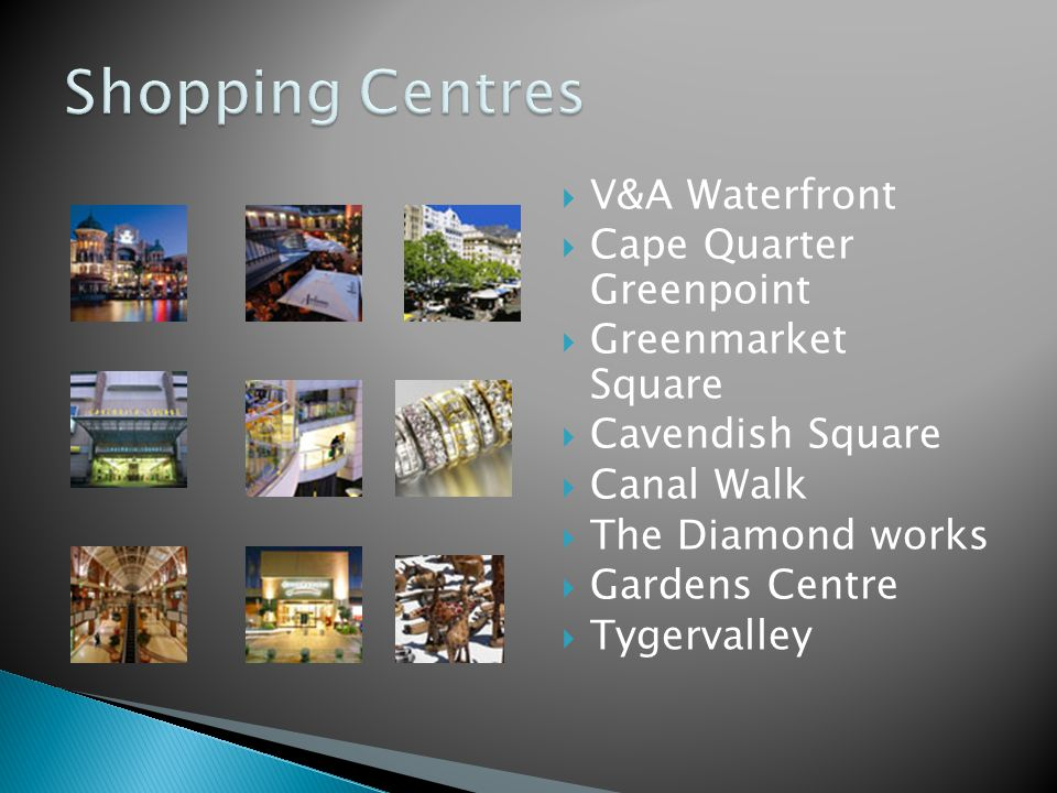  V&A Waterfront  Cape Quarter Greenpoint  Greenmarket Square  Cavendish Square  Canal Walk  The Diamond works  Gardens Centre  Tygervalley