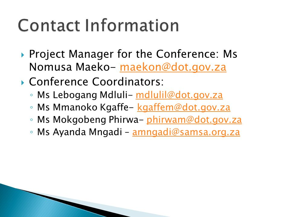  Project Manager for the Conference: Ms Nomusa Maeko- maekon@dot.gov.zamaekon@dot.gov.za  Conference Coordinators: ◦ Ms Lebogang Mdluli- mdlulil@dot