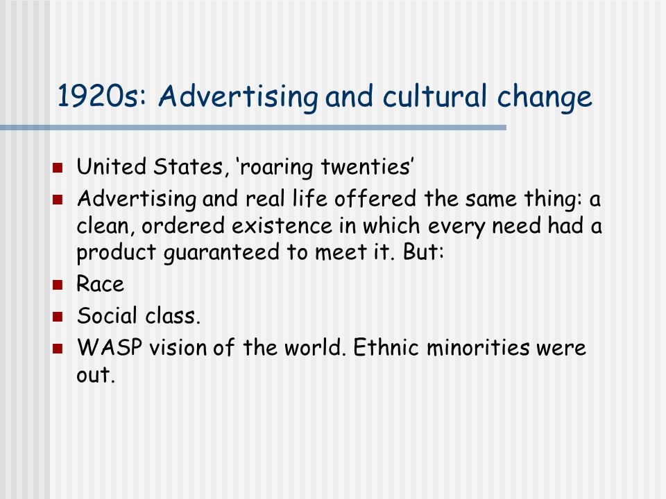1920s: Advertising and cultural change United States, 'roaring twenties' Advertising and real life offered the same thing: a clean, ordered existence in which every need had a product guaranteed to meet it.