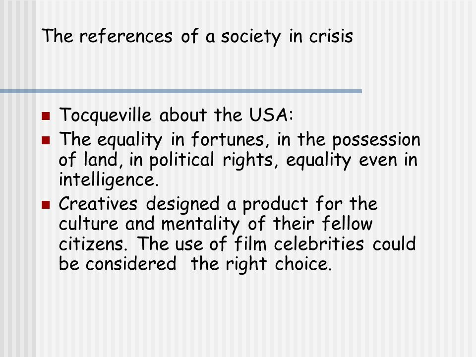 The references of a society in crisis Tocqueville about the USA: The equality in fortunes, in the possession of land, in political rights, equality even in intelligence.