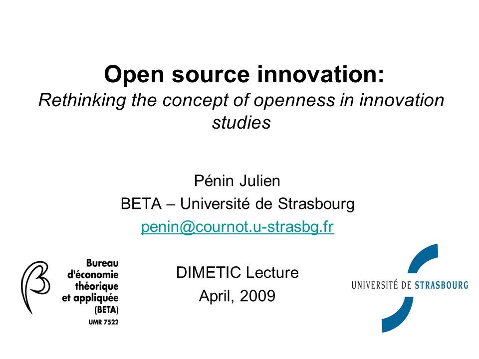 Pénin Julien BETA – Université de Strasbourg penin@cournot.u-strasbg.fr DIMETIC Lecture April, 2009 Open source innovation: Rethinking the concept of openness in innovation studies