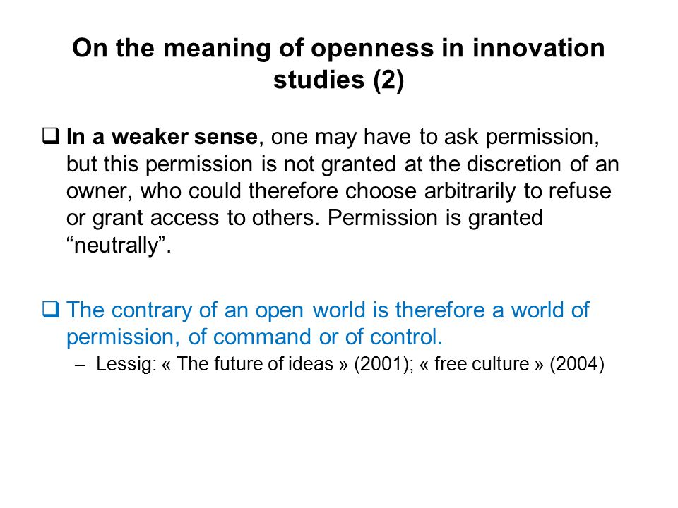 On the meaning of openness in innovation studies (2)  In a weaker sense, one may have to ask permission, but this permission is not granted at the discretion of an owner, who could therefore choose arbitrarily to refuse or grant access to others.