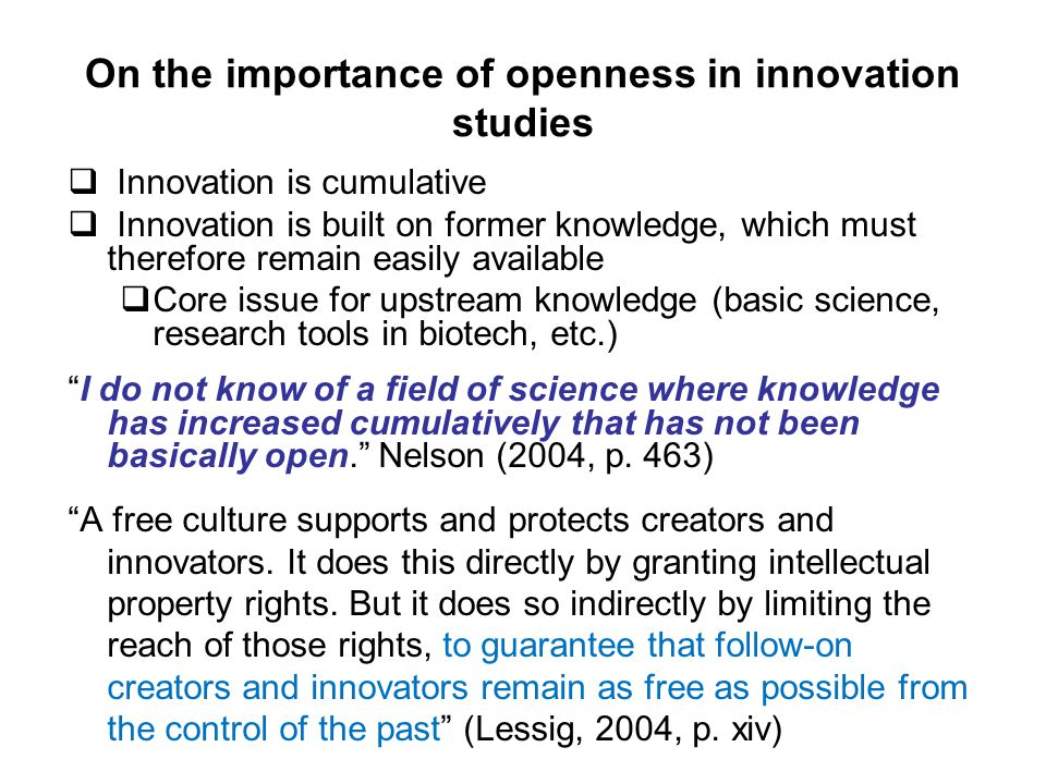 On the importance of openness in innovation studies  Innovation is cumulative  Innovation is built on former knowledge, which must therefore remain easily available  Core issue for upstream knowledge (basic science, research tools in biotech, etc.) I do not know of a field of science where knowledge has increased cumulatively that has not been basically open. Nelson (2004, p.